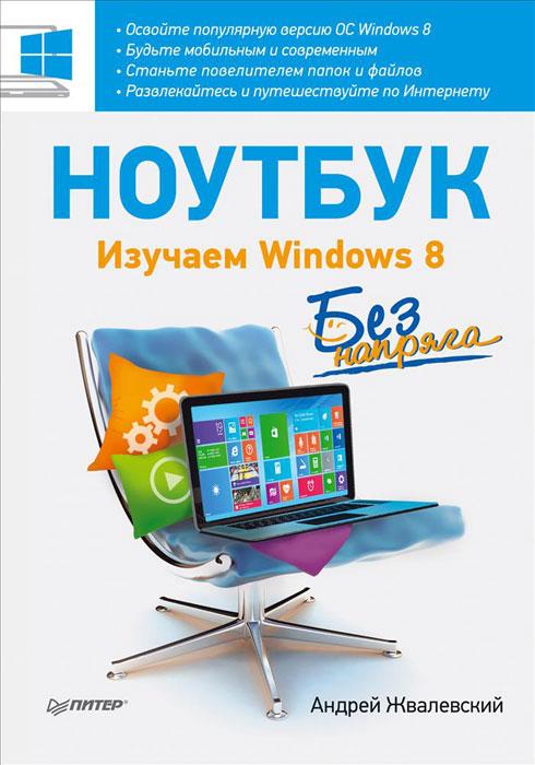 А.Жвалевский Ноутбук без напряга. Изучаем Windows 8 жвалевский а кондратьев г интернет без напряга isbn 9785498079233
