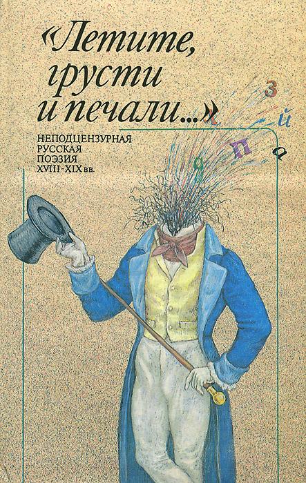 """""""Летите, грусти и печали..."""". Неподцензурная русская поэзия XVIII-XIX вв."""