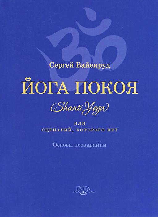 Сергей Вайенруд Йога покоя (Шанти-йога), или Сценарий, которого нет