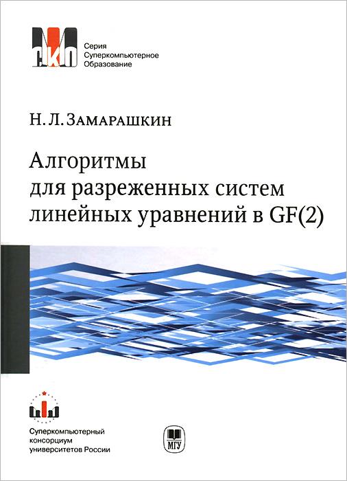 Н. Л. Замарашкин Алгоритмы для разреженных систем линейных уравнений в GF(2). Учебное пособие