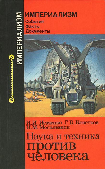 И. И. Исаченко, Г. Б. Кочетков, И. М. Могилевкин Наука и техника против человека