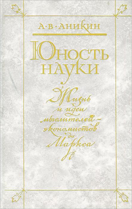 Юность науки. Жизнь и идеи мыслителей-экономистов до Маркса Автор книги, доктор экономических...