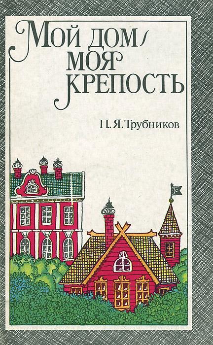 П. Я. Трубников Мой дом - моя крепость