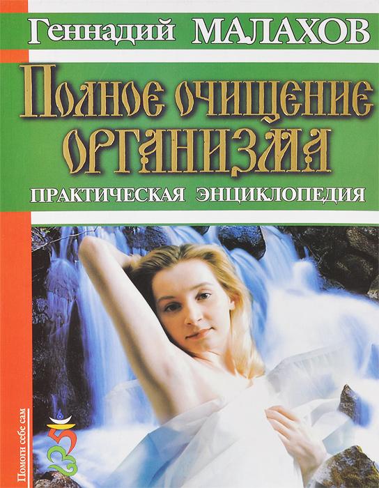 Геннадий Малахов Полное очищение организма. Практическая энциклопедия