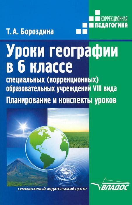 Т. А. Бороздина Уроки географии в 6 классе специальных (коррекционных) образовательных учреждений VIII вида. Планирование и конспекты уроков