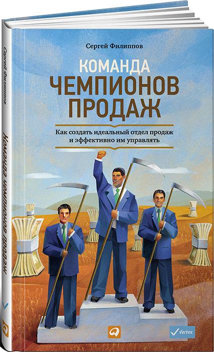 Сергей Филиппов Команда чемпионов продаж. Как создать идеальный отдел продаж и эффективно им управлять