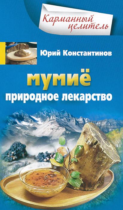 Юрий Константинов Мумие. Природное лекарство