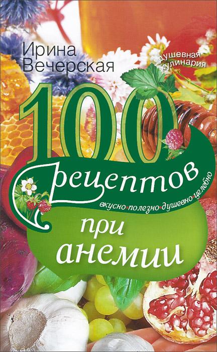 Ирина Вечерская 100 рецептов при анемии. Вкусно, полезно, душевно, целебно