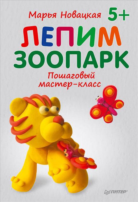 Марья Новацкая Лепим зоопарк. Пошаговый мастер-класс