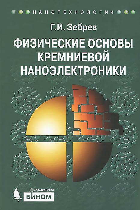 Г. И. Зебрев Физические основы кремниевой наноэлектроники. Учебное пособие а е гольдштейн физические основы получения информации учебник