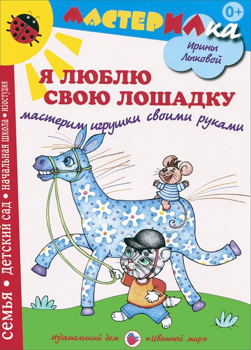 все цены на Ирина Лыкова Я люблю свою лошадку. Мастерим игрушки своими руками онлайн