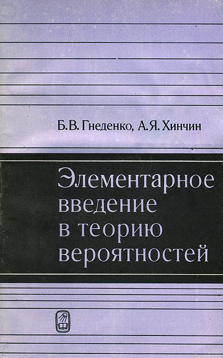 Б. В. Гнеденко, А. Я. Хинчин Элементарное введение в теорию вероятностей б гнеденко а хинчин элементарное введение в теорию вероятностей