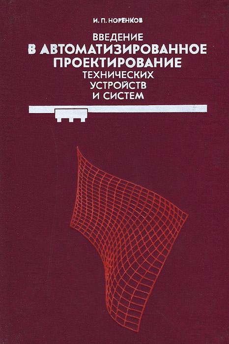 И. П. Норенков Введение в автоматизированное проектирование технических устройств и систем
