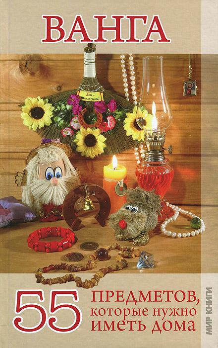 Ванга. 55 предметов, которые нужно иметь дома г жмых вангелия привлечение счастья и благополучия по методам ванги