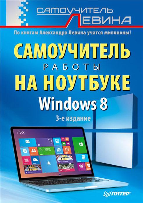 Александр Левин Самоучитель работы на ноутбуке. Windows 8 левин а самоучитель работы на ноутбуке windows 8 3 е издание