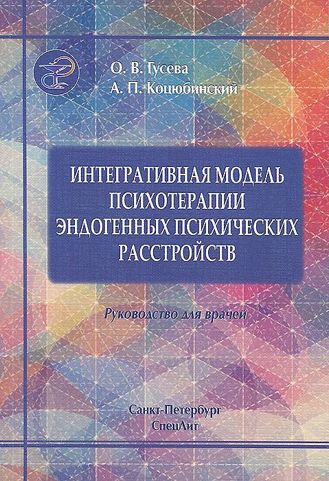 О. В. Гусева, А. П. Коцюбинский Интегративная модель психотерапии эдогенных психических расстройств. Руководство для врачей