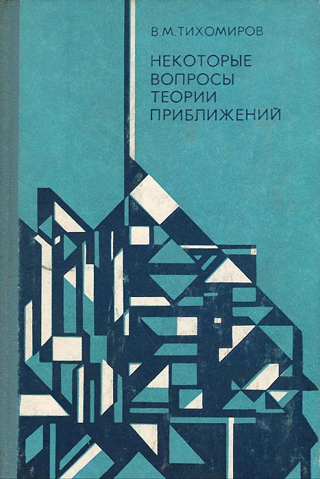 В. М. Тихомиров Некоторые вопросы теории приближений теория интерполирования и приближения функций