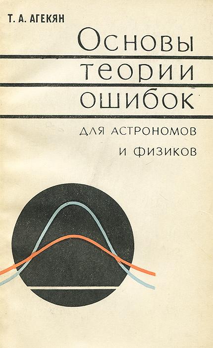 Основы теории ошибок для астрономов и физиков В книге изложены основы современной...