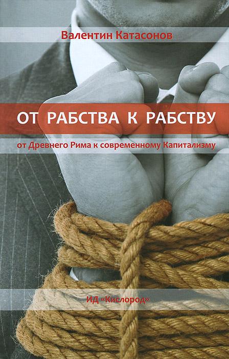 Валентин Катасонов От рабства к рабству. От Древнего Рима к современному Капитализму