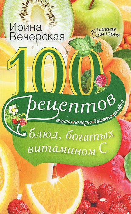 Ирина Вечерская 100 рецептов блюд, богатых витамином C. Вкусно, полезно, душевно, целебно