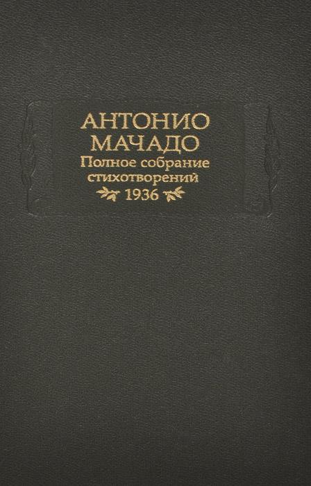 Антонио Мачадо Антонио Мачадо. Полное собрание стихотворений. 1936 александр суслов сундук собрание стихотворений