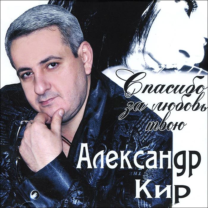 Александр Кир Александр Кир. Спасибо за любовь твою кир булычёв возвращение из трапезунда