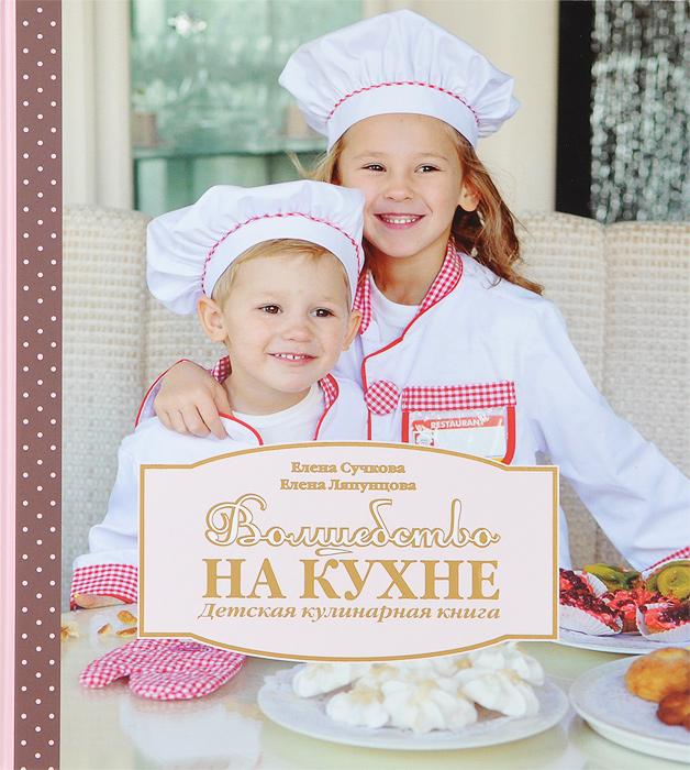 Елена Сучкова, Елена Ляпунцова Волшебство на кухне. Детская кулинарная книга