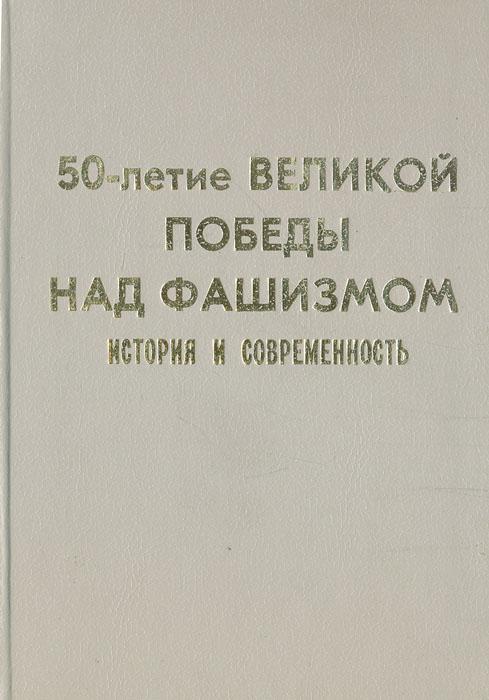 50-летие Великой Победы над фашизмом: история и современность бабаево история и современность