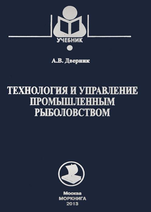 А. В. Дверник Технология и управление промышленным рыболовством. Учебное пособие