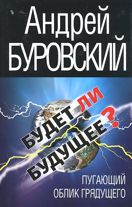 Андрей Буровский Будет ли Будущее? Пугающий облик грядущего