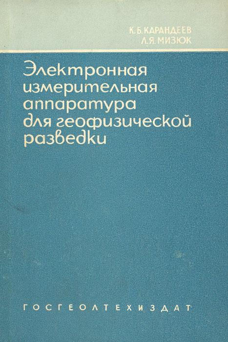 К. Б. Карандеев, Л. Я. Мизюк Электронная измерительная аппаратура для геофизической разведки методами постоянного тока