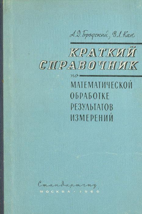 А. Д. Бродский, В. Л. Кан Краткий справочник по математической обработке результатов измерений
