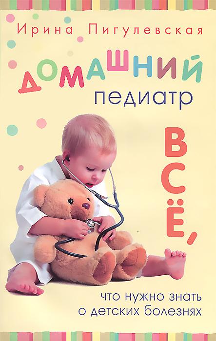 Ирина Пигулевская Домашний педиатр. Все, что нужно знать о детских болезнях