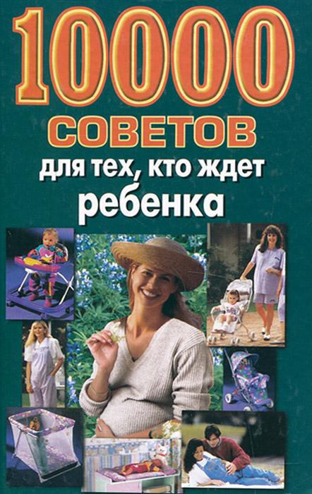 Лариса Конева 10000 советов для тех, кто ждет ребенка нарушевич руслан 12 советов для тех кто любим и любит