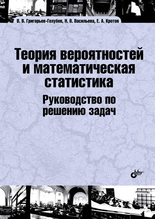 В. В. Григорьев-Голубев, Н. В. Васильева, Е. А. Кротов Теория вероятностей и математическая статистика. Руководство по решению задач. Учебник