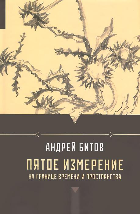 Андрей Битов Пятое измерение. На границе времени и пространства