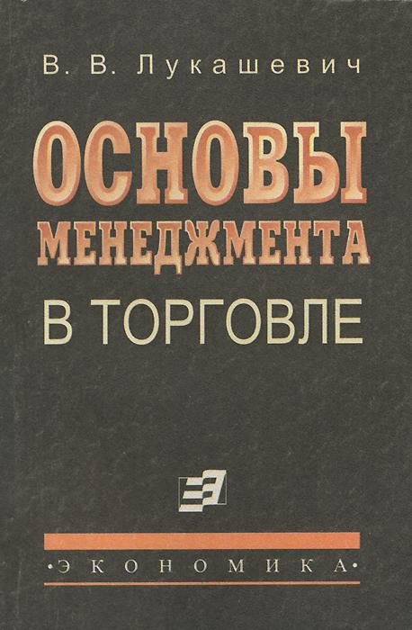 В. В. Лукашевич Основы менеджмента в торговле. Учебник в в лукашевич основы менеджмента в торговле учебник