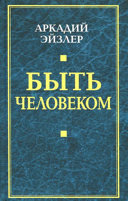 Аркадий Эйзлер Быть человеком