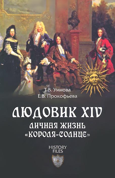 """Т. В. Умнова, Е. В. Прокофьева Людовик XIV. Личная жизнь """"короля-солнце"""""""