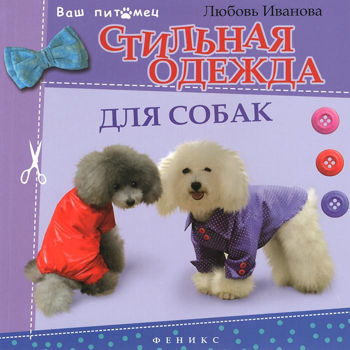 Любовь Иванова Стильная одежда для собак