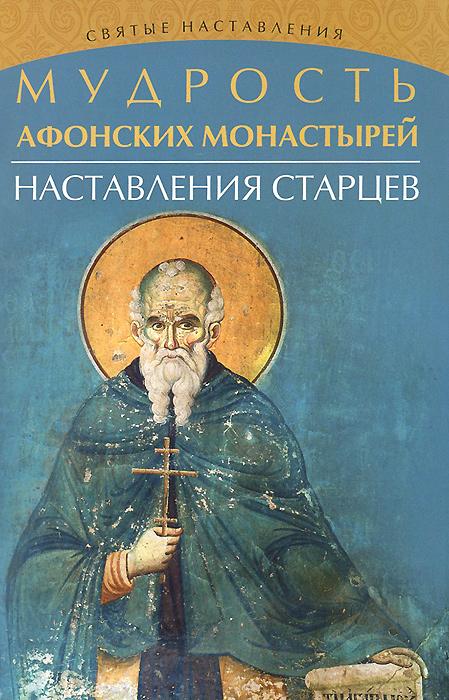 Мудрость Афонских монастырей. Наставления старцев елецкая е поучения афонских старцев