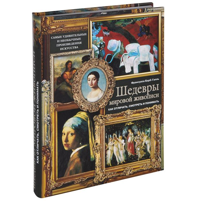 Франсуаза Барб-Галль Шедевры мировой живописи. Как отличать, смотреть и понимать бабр галль ф шедевры мировой живописи как отличать смотреть и понимать