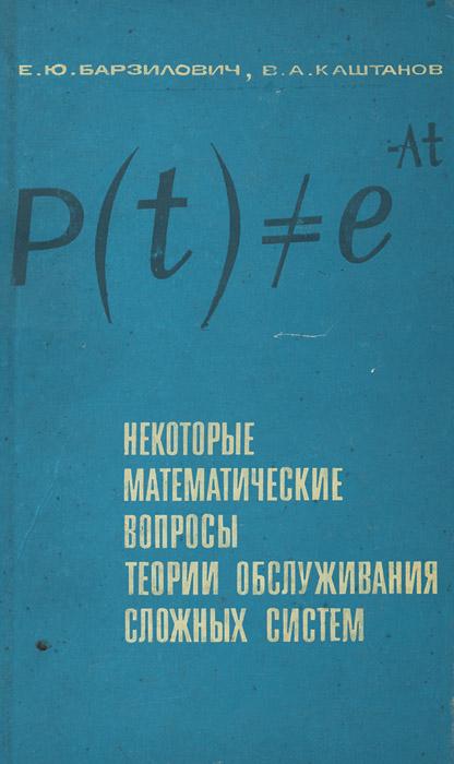 Е. Ю. Барзилович, В. А. Каштанов Некоторые математические вопросы теории обслуживания сложных систем