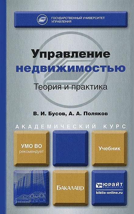 В. И. Бусов, А. А. Поляков Управление недвижимостью. Теория и практика. Учебник