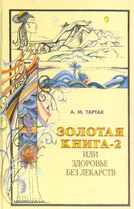 А. М. Тартак Золотая книга-2, или Здоровье без лекарств а м тартак золотая книга или здоровье без лекарств
