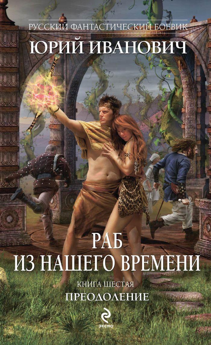 Юрий Иванович Раб из нашего времени. Книга 6. Преодоление