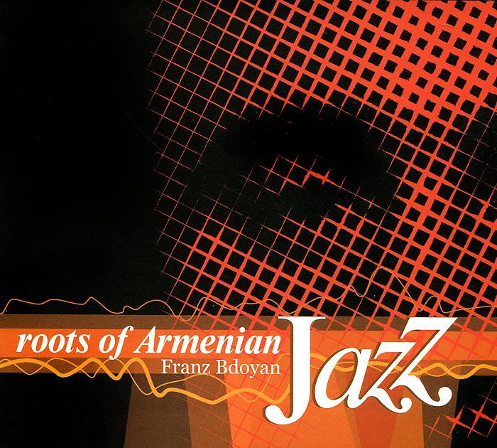Франц Бдоян Franz Bdoyan. Roots Of Armenian Jazz франц бдоян franz bdoyan roots of armenian jazz