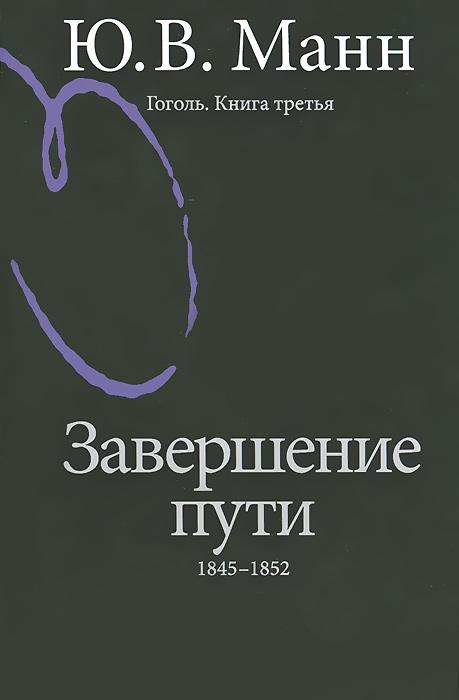 Ю. В. Манн Гоголь. Книга 3. Завершение пути. 1845-1852