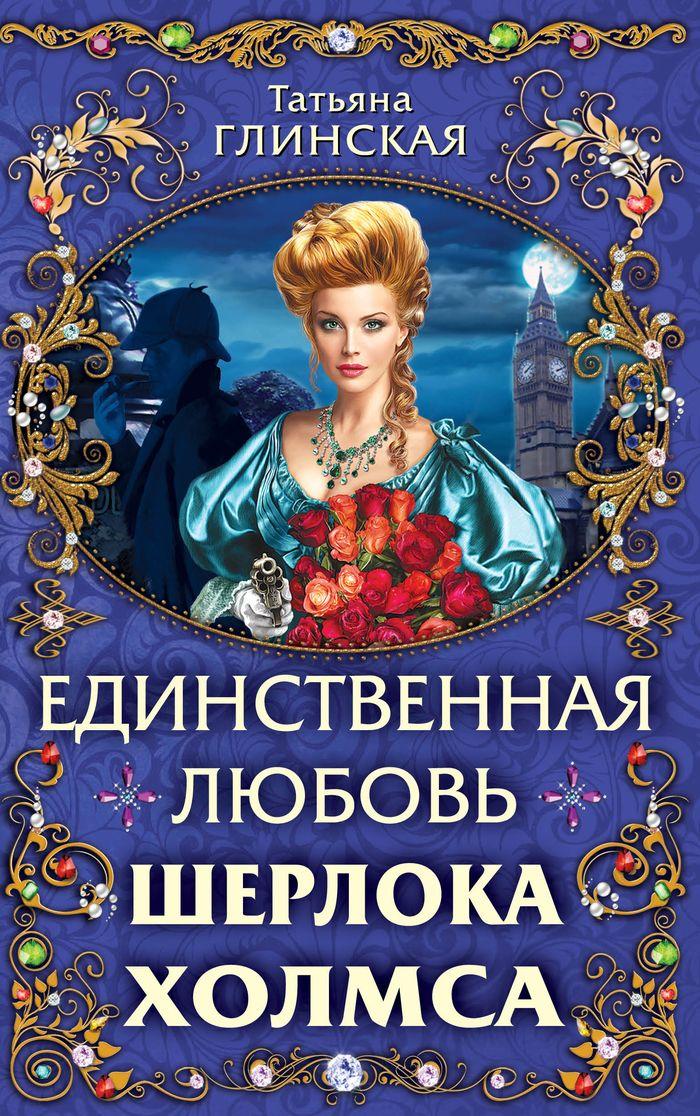 Татьяна Глинская Единственная любовь Шерлока Холмса