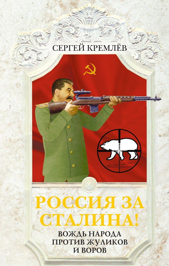 Сергей Кремлёв Россия за Сталина! Вождь народа против жуликов и воров
